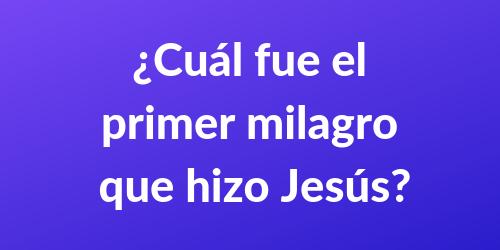 ¿Cuál fue el primer milagro que hizo Jesús?