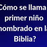 ¿Cómo se llama el primer niño nombrado en la Biblia?