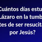 ¿Cuántos días estuvo Lázaro en la tumba antes de ser resucitado por Jesús?