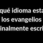 ?¿En qué idioma estaban los evangelios originalmente escritos❓