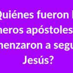 ? ¿Quiénes fueron los primeros apóstoles que comenzaron a seguir a Jesús❓