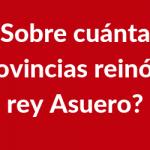 ¿Sobre cuántas provincias reinó el rey Asuero?