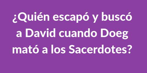 ¿Quién escapó y buscó a David cuando Doeg mató a los Sacerdotes?